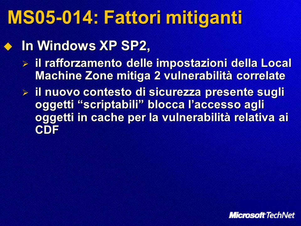 MS05-014: Fattori mitiganti In Windows XP SP2, In Windows XP SP2, il rafforzamento delle impostazioni della Local Machine Zone mitiga 2 vulnerabilità correlate il rafforzamento delle impostazioni della Local Machine Zone mitiga 2 vulnerabilità correlate il nuovo contesto di sicurezza presente sugli oggetti scriptabili blocca laccesso agli oggetti in cache per la vulnerabilità relativa ai CDF il nuovo contesto di sicurezza presente sugli oggetti scriptabili blocca laccesso agli oggetti in cache per la vulnerabilità relativa ai CDF