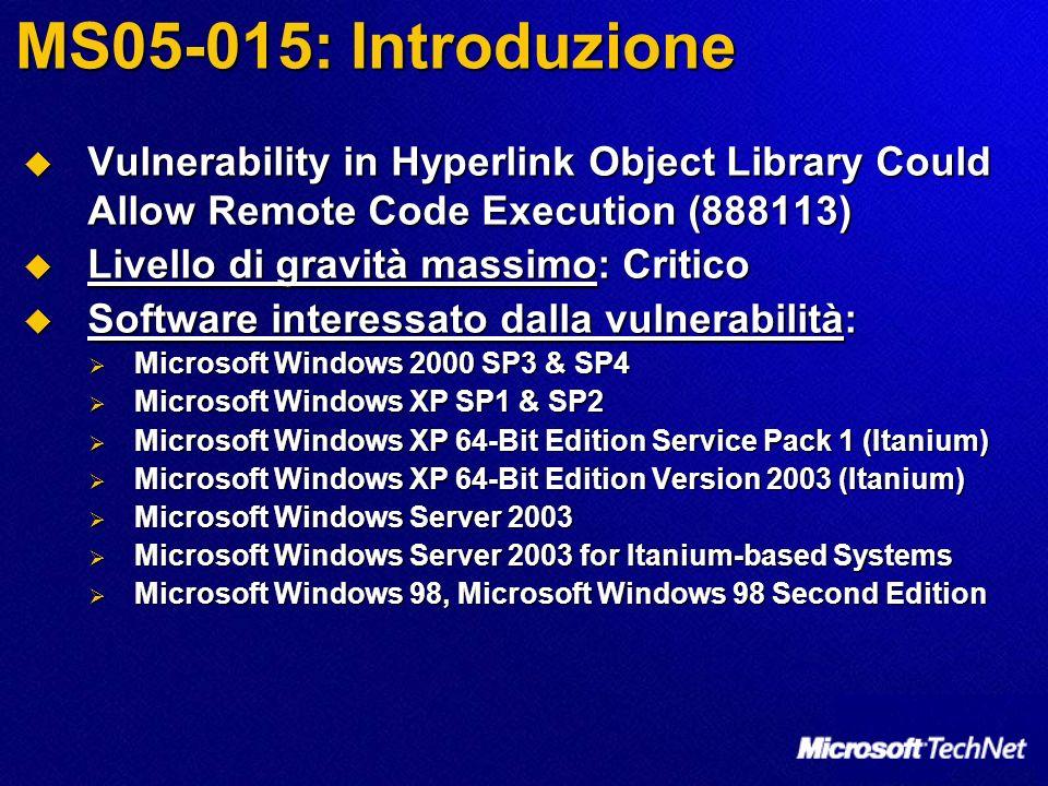 MS05-015: Introduzione Vulnerability in Hyperlink Object Library Could Allow Remote Code Execution (888113) Vulnerability in Hyperlink Object Library Could Allow Remote Code Execution (888113) Livello di gravità massimo: Critico Livello di gravità massimo: Critico Software interessato dalla vulnerabilità: Software interessato dalla vulnerabilità: Microsoft Windows 2000 SP3 & SP4 Microsoft Windows 2000 SP3 & SP4 Microsoft Windows XP SP1 & SP2 Microsoft Windows XP SP1 & SP2 Microsoft Windows XP 64-Bit Edition Service Pack 1 (Itanium) Microsoft Windows XP 64-Bit Edition Service Pack 1 (Itanium) Microsoft Windows XP 64-Bit Edition Version 2003 (Itanium) Microsoft Windows XP 64-Bit Edition Version 2003 (Itanium) Microsoft Windows Server 2003 Microsoft Windows Server 2003 Microsoft Windows Server 2003 for Itanium-based Systems Microsoft Windows Server 2003 for Itanium-based Systems Microsoft Windows 98, Microsoft Windows 98 Second Edition Microsoft Windows 98, Microsoft Windows 98 Second Edition