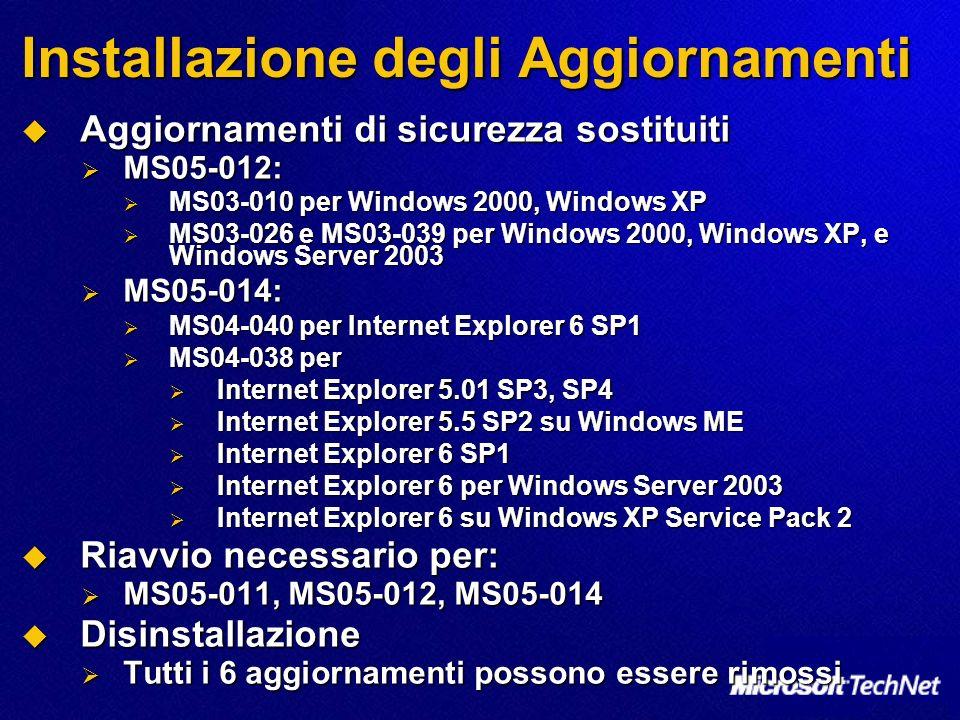 Installazione degli Aggiornamenti Aggiornamenti di sicurezza sostituiti Aggiornamenti di sicurezza sostituiti MS05-012: MS05-012: MS03-010 per Windows 2000, Windows XP MS03-010 per Windows 2000, Windows XP MS03-026 e MS03-039 per Windows 2000, Windows XP, e Windows Server 2003 MS03-026 e MS03-039 per Windows 2000, Windows XP, e Windows Server 2003 MS05-014: MS05-014: MS04-040 per Internet Explorer 6 SP1 MS04-040 per Internet Explorer 6 SP1 MS04-038 per MS04-038 per Internet Explorer 5.01 SP3, SP4 Internet Explorer 5.01 SP3, SP4 Internet Explorer 5.5 SP2 su Windows ME Internet Explorer 5.5 SP2 su Windows ME Internet Explorer 6 SP1 Internet Explorer 6 SP1 Internet Explorer 6 per Windows Server 2003 Internet Explorer 6 per Windows Server 2003 Internet Explorer 6 su Windows XP Service Pack 2 Internet Explorer 6 su Windows XP Service Pack 2 Riavvio necessario per: Riavvio necessario per: MS05-011, MS05-012, MS05-014 MS05-011, MS05-012, MS05-014 Disinstallazione Disinstallazione Tutti i 6 aggiornamenti possono essere rimossi Tutti i 6 aggiornamenti possono essere rimossi