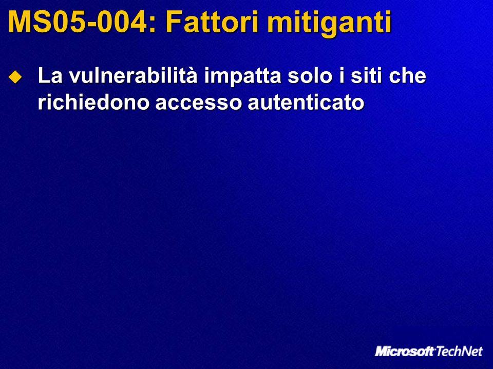MS05-004: Fattori mitiganti La vulnerabilità impatta solo i siti che richiedono accesso autenticato La vulnerabilità impatta solo i siti che richiedono accesso autenticato