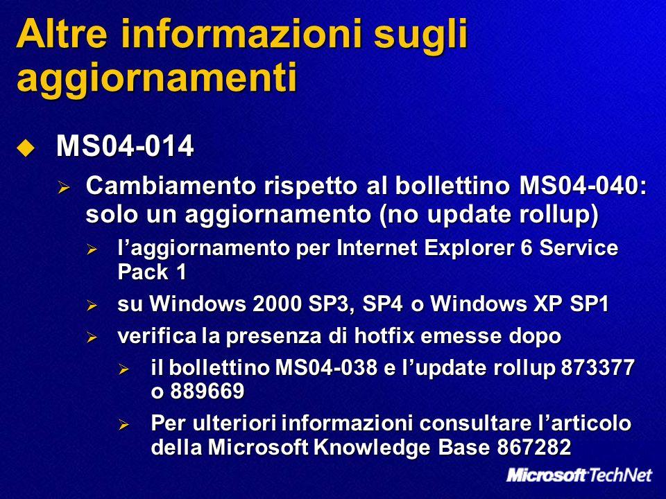 Altre informazioni sugli aggiornamenti MS04-014 MS04-014 Cambiamento rispetto al bollettino MS04-040: solo un aggiornamento (no update rollup) Cambiamento rispetto al bollettino MS04-040: solo un aggiornamento (no update rollup) laggiornamento per Internet Explorer 6 Service Pack 1 laggiornamento per Internet Explorer 6 Service Pack 1 su Windows 2000 SP3, SP4 o Windows XP SP1 su Windows 2000 SP3, SP4 o Windows XP SP1 verifica la presenza di hotfix emesse dopo verifica la presenza di hotfix emesse dopo il bollettino MS04-038 e lupdate rollup 873377 o 889669 il bollettino MS04-038 e lupdate rollup 873377 o 889669 Per ulteriori informazioni consultare larticolo della Microsoft Knowledge Base 867282 Per ulteriori informazioni consultare larticolo della Microsoft Knowledge Base 867282