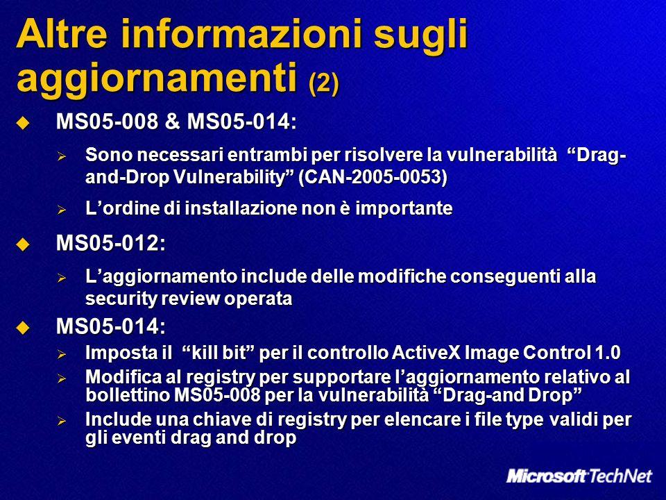 Altre informazioni sugli aggiornamenti (2) MS05-008 & MS05-014: MS05-008 & MS05-014: Sono necessari entrambi per risolvere la vulnerabilità Drag- and-Drop Vulnerability (CAN-2005-0053) Sono necessari entrambi per risolvere la vulnerabilità Drag- and-Drop Vulnerability (CAN-2005-0053) Lordine di installazione non è importante Lordine di installazione non è importante MS05-012: MS05-012: Laggiornamento include delle modifiche conseguenti alla security review operata Laggiornamento include delle modifiche conseguenti alla security review operata MS05-014: MS05-014: Imposta il kill bit per il controllo ActiveX Image Control 1.0 Imposta il kill bit per il controllo ActiveX Image Control 1.0 Modifica al registry per supportare laggiornamento relativo al bollettino MS05-008 per la vulnerabilità Drag-and Drop Modifica al registry per supportare laggiornamento relativo al bollettino MS05-008 per la vulnerabilità Drag-and Drop Include una chiave di registry per elencare i file type validi per gli eventi drag and drop Include una chiave di registry per elencare i file type validi per gli eventi drag and drop