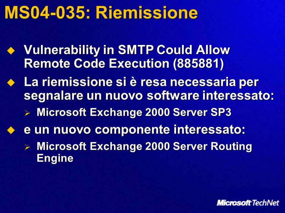 MS04-035: Riemissione Vulnerability in SMTP Could Allow Remote Code Execution (885881) Vulnerability in SMTP Could Allow Remote Code Execution (885881) La riemissione si è resa necessaria per segnalare un nuovo software interessato: La riemissione si è resa necessaria per segnalare un nuovo software interessato: Microsoft Exchange 2000 Server SP3 Microsoft Exchange 2000 Server SP3 e un nuovo componente interessato: e un nuovo componente interessato: Microsoft Exchange 2000 Server Routing Engine Microsoft Exchange 2000 Server Routing Engine