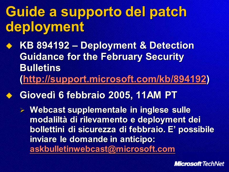 Guide a supporto del patch deployment KB 894192 – Deployment & Detection Guidance for the February Security Bulletins (http://support.microsoft.com/kb/894192) KB 894192 – Deployment & Detection Guidance for the February Security Bulletins (http://support.microsoft.com/kb/894192)http://support.microsoft.com/kb/894192 Giovedì 6 febbraio 2005, 11AM PT Giovedì 6 febbraio 2005, 11AM PT Webcast supplementale in inglese sulle modaliltà di rilevamento e deployment dei bollettini di sicurezza di febbraio.