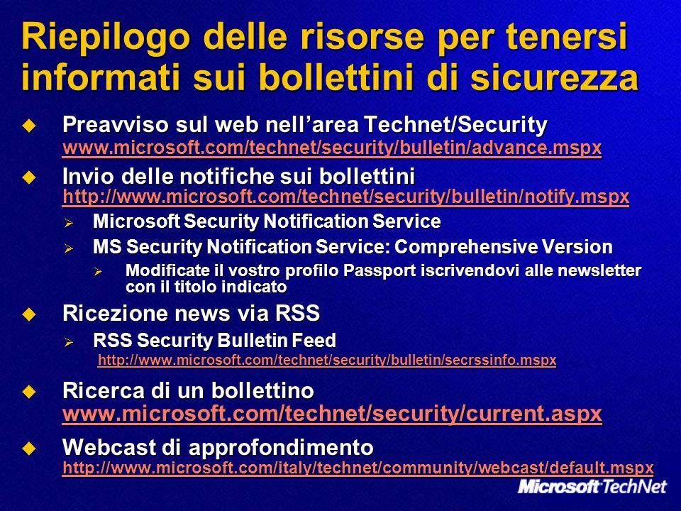 Riepilogo delle risorse per tenersi informati sui bollettini di sicurezza Preavviso sul web nellarea Technet/Security www.microsoft.com/technet/security/bulletin/advance.mspx Preavviso sul web nellarea Technet/Security www.microsoft.com/technet/security/bulletin/advance.mspx www.microsoft.com/technet/security/bulletin/advance.mspx Invio delle notifiche sui bollettini http://www.microsoft.com/technet/security/bulletin/notify.mspx Invio delle notifiche sui bollettini http://www.microsoft.com/technet/security/bulletin/notify.mspx http://www.microsoft.com/technet/security/bulletin/notify.mspx Microsoft Security Notification Service Microsoft Security Notification Service MS Security Notification Service: Comprehensive Version MS Security Notification Service: Comprehensive Version Modificate il vostro profilo Passport iscrivendovi alle newsletter con il titolo indicato Modificate il vostro profilo Passport iscrivendovi alle newsletter con il titolo indicato Ricezione news via RSS Ricezione news via RSS RSS Security Bulletin Feed http://www.microsoft.com/technet/security/bulletin/secrssinfo.mspx RSS Security Bulletin Feed http://www.microsoft.com/technet/security/bulletin/secrssinfo.mspx http://www.microsoft.com/technet/security/bulletin/secrssinfo.mspx Ricerca di un bollettino www.microsoft.com/technet/security/current.aspx Ricerca di un bollettino www.microsoft.com/technet/security/current.aspx www.microsoft.com/technet/security/current.aspx Webcast di approfondimento http://www.microsoft.com/italy/technet/community/webcast/default.mspx Webcast di approfondimento http://www.microsoft.com/italy/technet/community/webcast/default.mspx http://www.microsoft.com/italy/technet/community/webcast/default.mspx