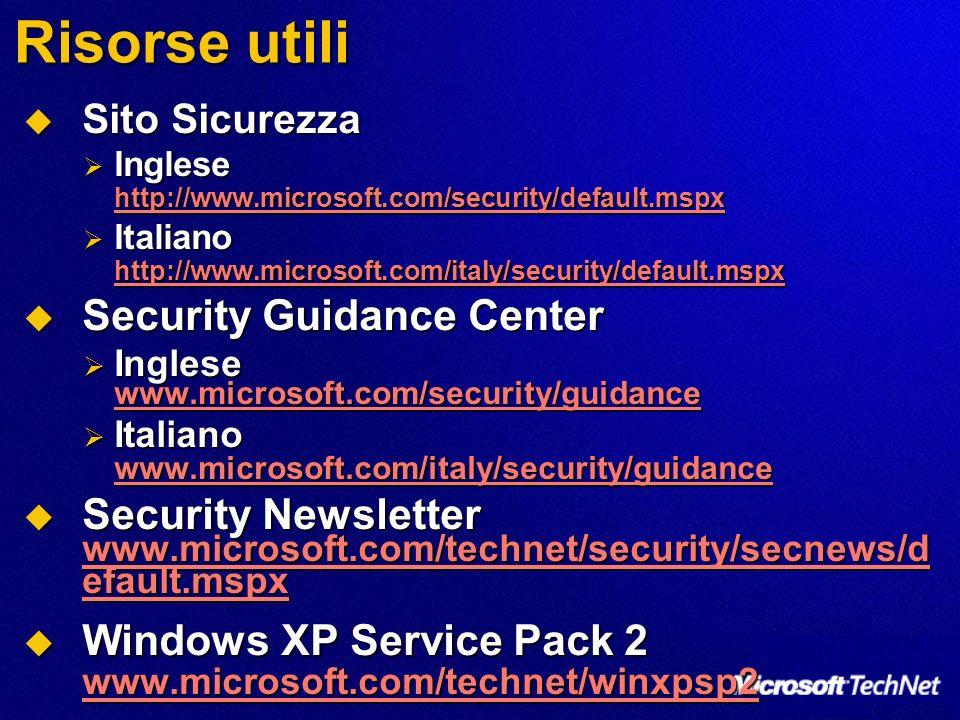 Risorse utili Sito Sicurezza Sito Sicurezza Inglese http://www.microsoft.com/security/default.mspx Inglese http://www.microsoft.com/security/default.mspx http://www.microsoft.com/security/default.mspx Italiano http://www.microsoft.com/italy/security/default.mspx Italiano http://www.microsoft.com/italy/security/default.mspx http://www.microsoft.com/italy/security/default.mspx Security Guidance Center Security Guidance Center Inglese www.microsoft.com/security/guidance Inglese www.microsoft.com/security/guidance www.microsoft.com/security/guidance Italiano www.microsoft.com/italy/security/guidance Italiano www.microsoft.com/italy/security/guidance www.microsoft.com/italy/security/guidance Security Newsletter www.microsoft.com/technet/security/secnews/d efault.mspx Security Newsletter www.microsoft.com/technet/security/secnews/d efault.mspx www.microsoft.com/technet/security/secnews/d efault.mspx www.microsoft.com/technet/security/secnews/d efault.mspx Windows XP Service Pack 2 www.microsoft.com/technet/winxpsp2 Windows XP Service Pack 2 www.microsoft.com/technet/winxpsp2 www.microsoft.com/technet/winxpsp2
