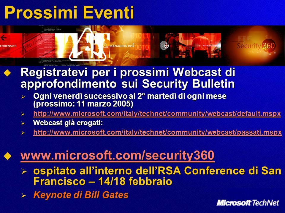 Prossimi Eventi Registratevi per i prossimi Webcast di approfondimento sui Security Bulletin Registratevi per i prossimi Webcast di approfondimento sui Security Bulletin Ogni venerdì successivo al 2° martedì di ogni mese (prossimo: 11 marzo 2005) Ogni venerdì successivo al 2° martedì di ogni mese (prossimo: 11 marzo 2005) http://www.microsoft.com/italy/technet/community/webcast/default.mspx http://www.microsoft.com/italy/technet/community/webcast/default.mspx http://www.microsoft.com/italy/technet/community/webcast/default.mspx Webcast già erogati: Webcast già erogati: http://www.microsoft.com/italy/technet/community/webcast/passati.mspx http://www.microsoft.com/italy/technet/community/webcast/passati.mspx http://www.microsoft.com/italy/technet/community/webcast/passati.mspx www.microsoft.com/security360 www.microsoft.com/security360 www.microsoft.com/security360 ospitato allinterno dellRSA Conference di San Francisco – 14/18 febbraio ospitato allinterno dellRSA Conference di San Francisco – 14/18 febbraio Keynote di Bill Gates Keynote di Bill Gates