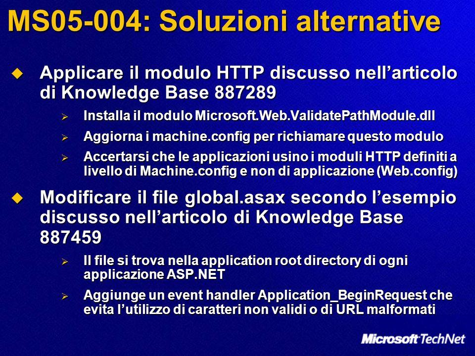 MS05-004: Soluzioni alternative Applicare il modulo HTTP discusso nellarticolo di Knowledge Base 887289 Applicare il modulo HTTP discusso nellarticolo di Knowledge Base 887289 Installa il modulo Microsoft.Web.ValidatePathModule.dll Installa il modulo Microsoft.Web.ValidatePathModule.dll Aggiorna i machine.config per richiamare questo modulo Aggiorna i machine.config per richiamare questo modulo Accertarsi che le applicazioni usino i moduli HTTP definiti a livello di Machine.config e non di applicazione (Web.config) Accertarsi che le applicazioni usino i moduli HTTP definiti a livello di Machine.config e non di applicazione (Web.config) Modificare il file global.asax secondo lesempio discusso nellarticolo di Knowledge Base 887459 Modificare il file global.asax secondo lesempio discusso nellarticolo di Knowledge Base 887459 Il file si trova nella application root directory di ogni applicazione ASP.NET Il file si trova nella application root directory di ogni applicazione ASP.NET Aggiunge un event handler Application_BeginRequest che evita lutilizzo di caratteri non validi o di URL malformati Aggiunge un event handler Application_BeginRequest che evita lutilizzo di caratteri non validi o di URL malformati