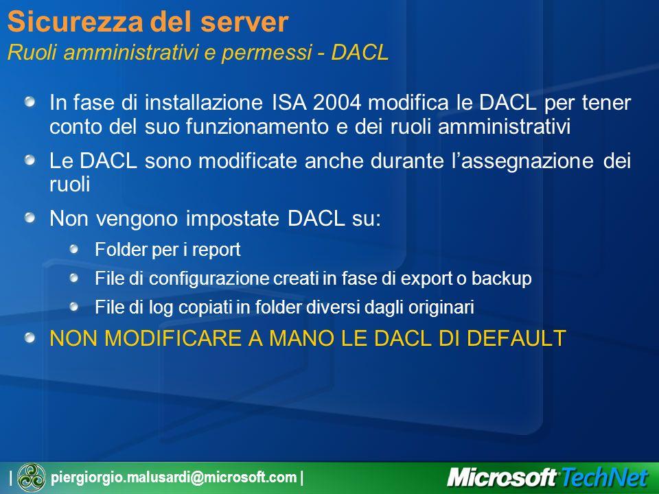 | piergiorgio.malusardi@microsoft.com | Sicurezza del server Ruoli amministrativi e permessi - DACL In fase di installazione ISA 2004 modifica le DACL per tener conto del suo funzionamento e dei ruoli amministrativi Le DACL sono modificate anche durante lassegnazione dei ruoli Non vengono impostate DACL su: Folder per i report File di configurazione creati in fase di export o backup File di log copiati in folder diversi dagli originari NON MODIFICARE A MANO LE DACL DI DEFAULT