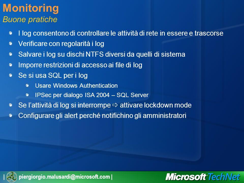 | piergiorgio.malusardi@microsoft.com | Monitoring Buone pratiche I log consentono di controllare le attività di rete in essere e trascorse Verificare con regolarità i log Salvare i log su dischi NTFS diversi da quelli di sistema Imporre restrizioni di accesso ai file di log Se si usa SQL per i log Usare Windows Authentication IPSec per dialogo ISA 2004 – SQL Server Se lattività di log si interrompe attivare lockdown mode Configurare gli alert perché notifichino gli amministratori