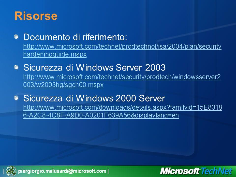 | piergiorgio.malusardi@microsoft.com | Risorse Documento di riferimento: http://www.microsoft.com/technet/prodtechnol/isa/2004/plan/security hardeningguide.mspx http://www.microsoft.com/technet/prodtechnol/isa/2004/plan/security hardeningguide.mspx Sicurezza di Windows Server 2003 http://www.microsoft.com/technet/security/prodtech/windowsserver2 003/w2003hg/sgch00.mspx http://www.microsoft.com/technet/security/prodtech/windowsserver2 003/w2003hg/sgch00.mspx Sicurezza di Windows 2000 Server http://www.microsoft.com/downloads/details.aspx familyid=15E8318 6-A2C8-4C8F-A9D0-A0201F639A56&displaylang=en http://www.microsoft.com/downloads/details.aspx familyid=15E8318 6-A2C8-4C8F-A9D0-A0201F639A56&displaylang=en