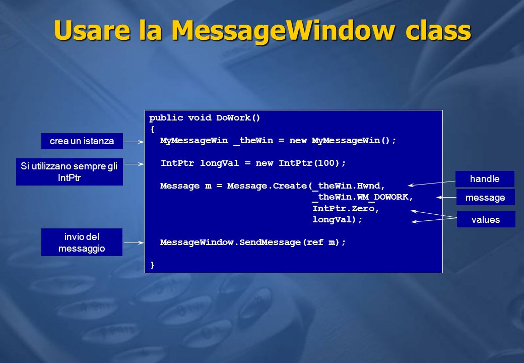 Usare la MessageWindow class public void DoWork() { MyMessageWin _theWin = new MyMessageWin(); IntPtr longVal = new IntPtr(100); Message m = Message.C