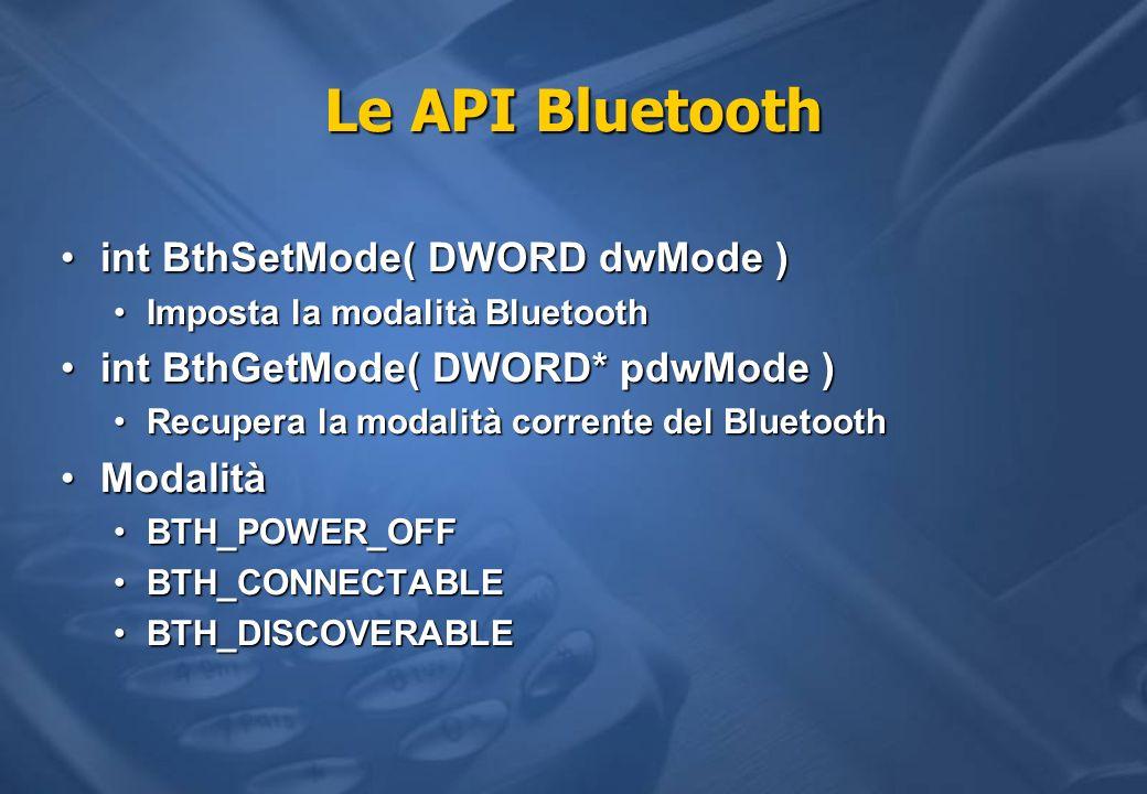 Le API Bluetooth int BthSetMode( DWORD dwMode )int BthSetMode( DWORD dwMode ) Imposta la modalità BluetoothImposta la modalità Bluetooth int BthGetMod