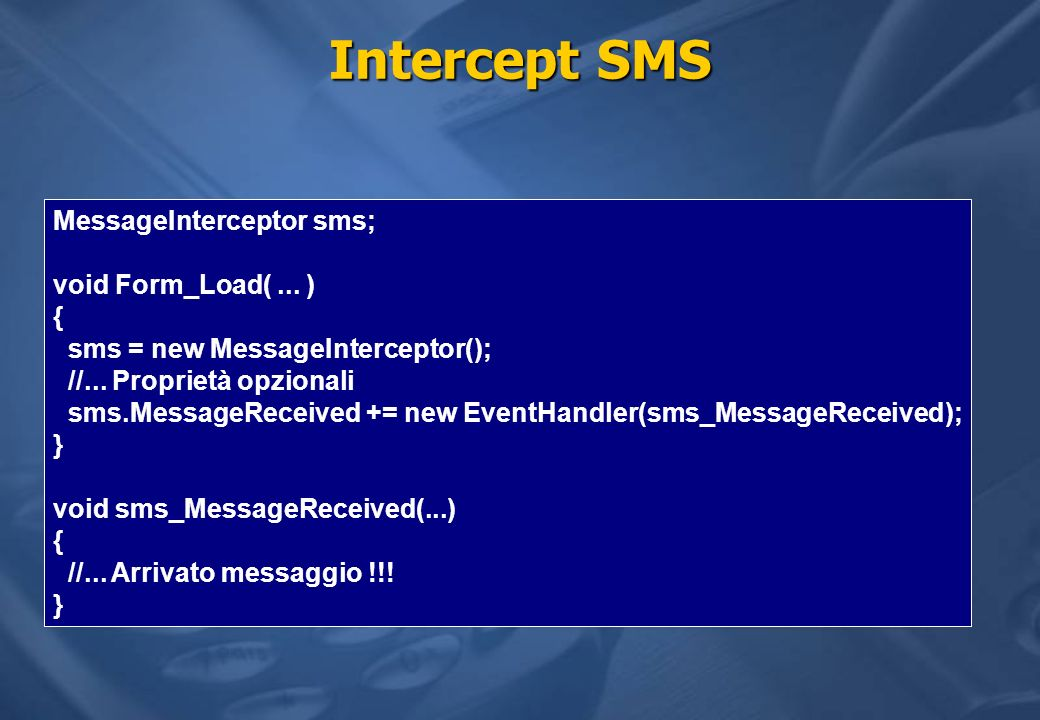 Intercept SMS MessageInterceptor sms; void Form_Load(... ) { sms = new MessageInterceptor(); //... Proprietà opzionali sms.MessageReceived += new Even