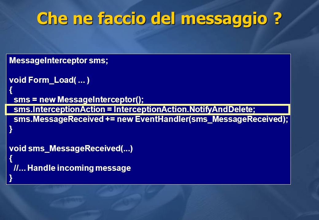 Che ne faccio del messaggio ? MessageInterceptor sms; void Form_Load(... ) { sms = new MessageInterceptor(); sms.InterceptionAction = InterceptionActi