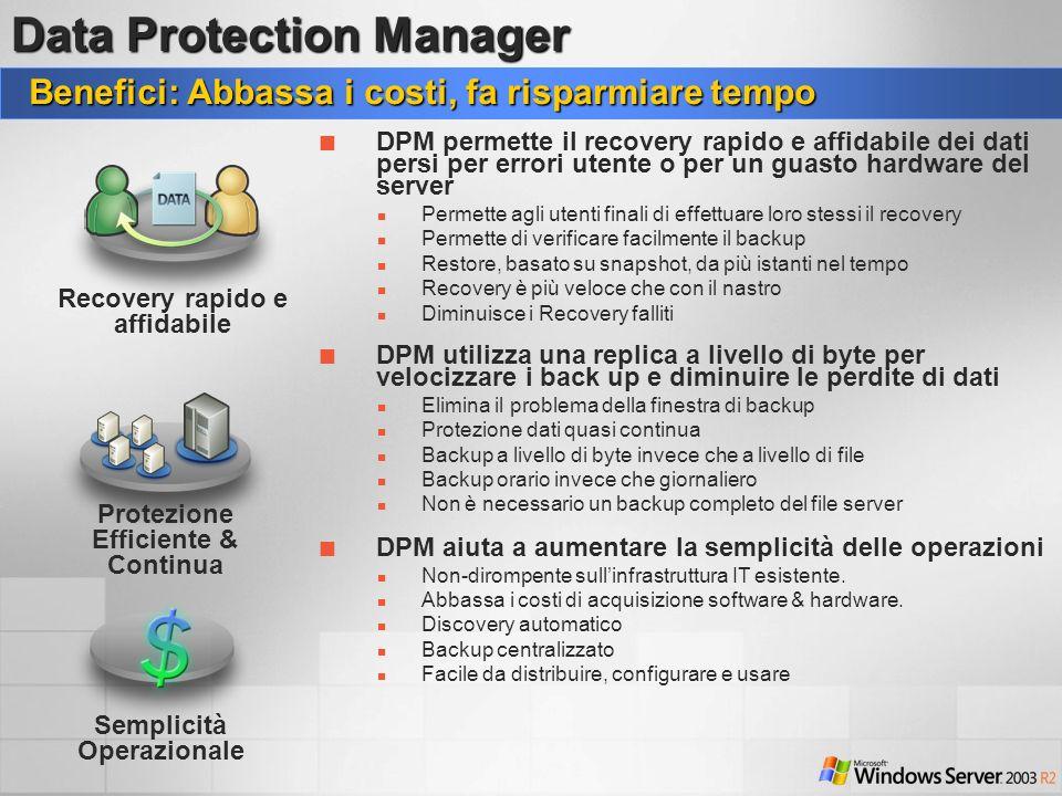 Benefici: Abbassa i costi, fa risparmiare tempo Protezione Efficiente & Continua Data Protection Manager DPM aiuta a aumentare la semplicità delle ope