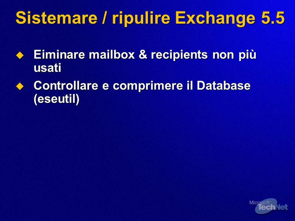 Sistemare / ripulire Exchange 5.5 Eiminare mailbox & recipients non più usati Eiminare mailbox & recipients non più usati Controllare e comprimere il Database (eseutil) Controllare e comprimere il Database (eseutil)