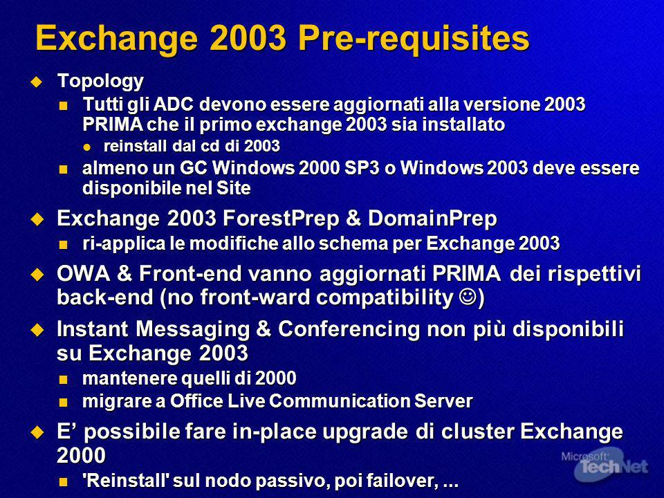Exchange 2003 Pre-requisites Topology Topology Tutti gli ADC devono essere aggiornati alla versione 2003 PRIMA che il primo exchange 2003 sia installato Tutti gli ADC devono essere aggiornati alla versione 2003 PRIMA che il primo exchange 2003 sia installato reinstall dal cd di 2003 reinstall dal cd di 2003 almeno un GC Windows 2000 SP3 o Windows 2003 deve essere disponibile nel Site almeno un GC Windows 2000 SP3 o Windows 2003 deve essere disponibile nel Site Exchange 2003 ForestPrep & DomainPrep Exchange 2003 ForestPrep & DomainPrep ri-applica le modifiche allo schema per Exchange 2003 ri-applica le modifiche allo schema per Exchange 2003 OWA & Front-end vanno aggiornati PRIMA dei rispettivi back-end (no front-ward compatibility ) OWA & Front-end vanno aggiornati PRIMA dei rispettivi back-end (no front-ward compatibility ) Instant Messaging & Conferencing non più disponibili su Exchange 2003 Instant Messaging & Conferencing non più disponibili su Exchange 2003 mantenere quelli di 2000 mantenere quelli di 2000 migrare a Office Live Communication Server migrare a Office Live Communication Server E possibile fare in-place upgrade di cluster Exchange 2000 E possibile fare in-place upgrade di cluster Exchange 2000 Reinstall sul nodo passivo, poi failover,...