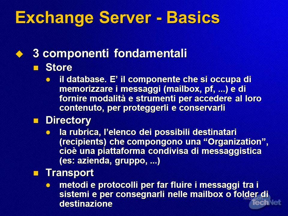 Exchange Server - Basics 3 componenti fondamentali 3 componenti fondamentali Store Store il database. E il componente che si occupa di memorizzare i m