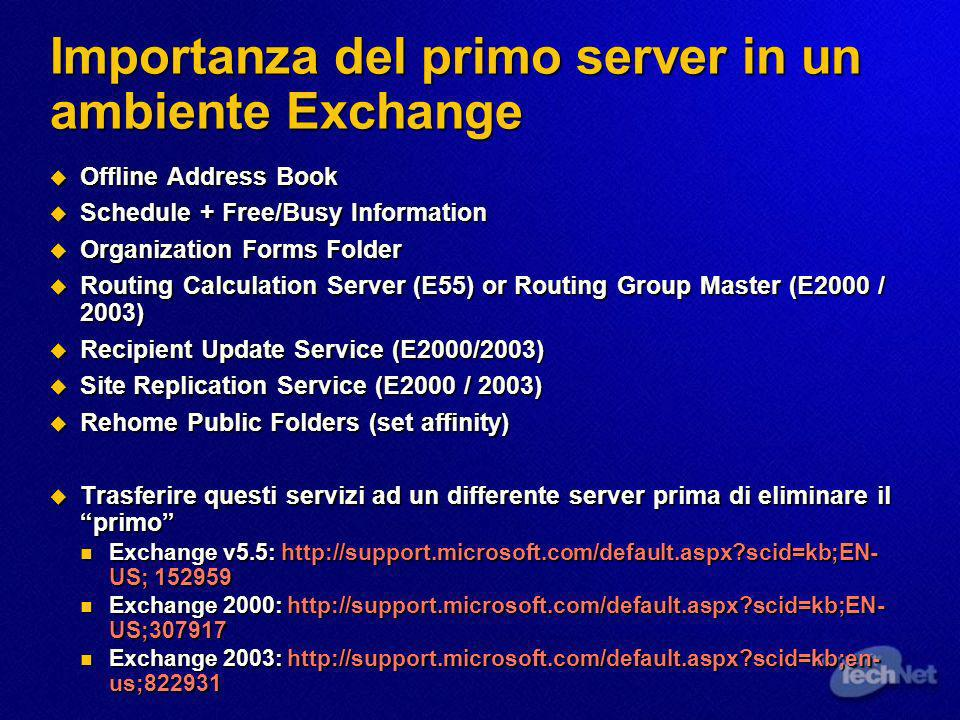 Importanza del primo server in un ambiente Exchange Offline Address Book Offline Address Book Schedule + Free/Busy Information Schedule + Free/Busy Information Organization Forms Folder Organization Forms Folder Routing Calculation Server (E55) or Routing Group Master (E2000 / 2003) Routing Calculation Server (E55) or Routing Group Master (E2000 / 2003) Recipient Update Service (E2000/2003) Recipient Update Service (E2000/2003) Site Replication Service (E2000 / 2003) Site Replication Service (E2000 / 2003) Rehome Public Folders (set affinity) Rehome Public Folders (set affinity) Trasferire questi servizi ad un differente server prima di eliminare il primo Trasferire questi servizi ad un differente server prima di eliminare il primo Exchange v5.5:   scid=kb;EN- US; Exchange v5.5:   scid=kb;EN- US; Exchange 2000:   scid=kb;EN- US; Exchange 2000:   scid=kb;EN- US; Exchange 2003:   scid=kb;en- us; Exchange 2003:   scid=kb;en- us;822931