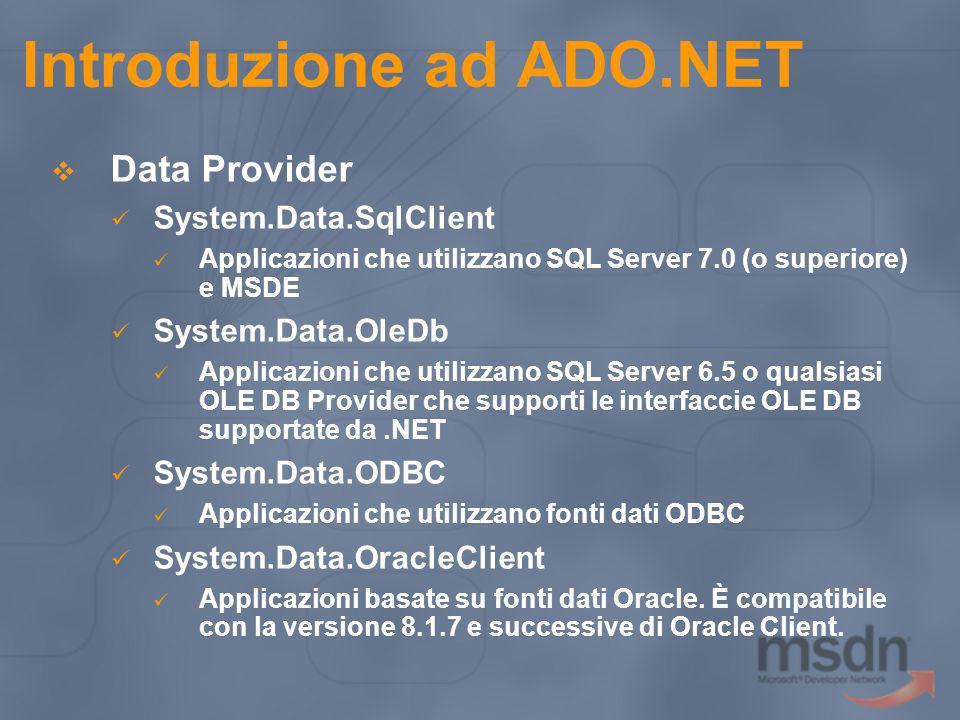 Introduzione ad ADO.NET Data Provider System.Data.SqlClient Applicazioni che utilizzano SQL Server 7.0 (o superiore) e MSDE System.Data.OleDb Applicaz