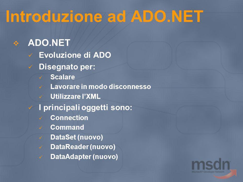Introduzione ad ADO.NET ADO.NET Evoluzione di ADO Disegnato per: Scalare Lavorare in modo disconnesso Utilizzare lXML I principali oggetti sono: Conne