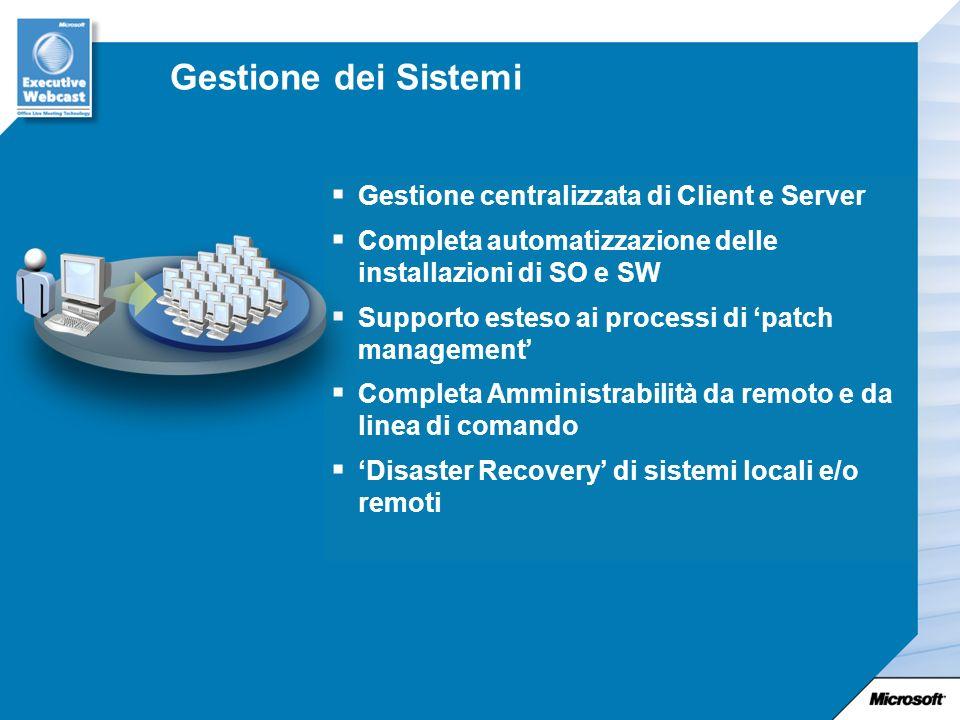 Gestione dei Sistemi Gestione centralizzata di Client e Server Completa automatizzazione delle installazioni di SO e SW Supporto esteso ai processi di patch management Completa Amministrabilità da remoto e da linea di comando Disaster Recovery di sistemi locali e/o remoti