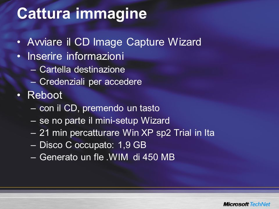 Cattura immagine Avviare il CD Image Capture Wizard Inserire informazioni –Cartella destinazione –Credenziali per accedere Reboot –con il CD, premendo un tasto –se no parte il mini-setup Wizard –21 min percatturare Win XP sp2 Trial in Ita –Disco C occupato: 1,9 GB –Generato un fle.WIM di 450 MB