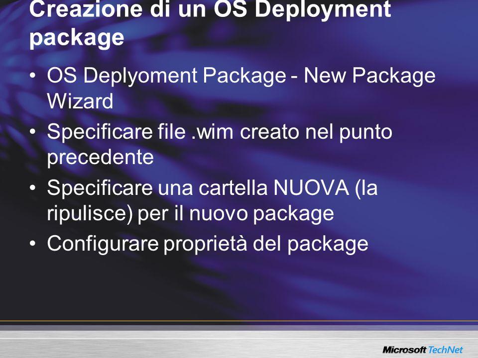 Creazione di un OS Deployment package OS Deplyoment Package - New Package Wizard Specificare file.wim creato nel punto precedente Specificare una cartella NUOVA (la ripulisce) per il nuovo package Configurare proprietà del package