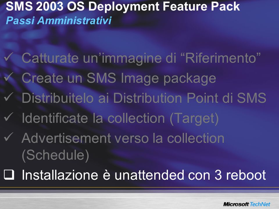 SMS 2003 OS Deployment Feature Pack Passi Amministrativi Catturate unimmagine di Riferimento Create un SMS Image package Distribuitelo ai Distribution Point di SMS Identificate la collection (Target) Advertisement verso la collection (Schedule) Installazione è unattended con 3 reboot