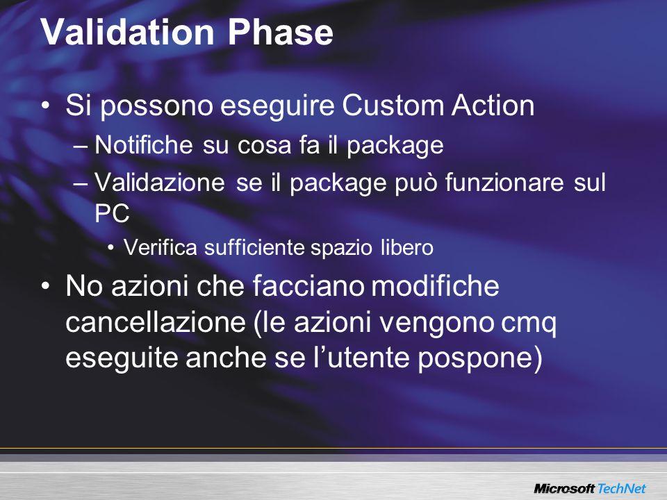 Validation Phase Si possono eseguire Custom Action –Notifiche su cosa fa il package –Validazione se il package può funzionare sul PC Verifica sufficiente spazio libero No azioni che facciano modifiche cancellazione (le azioni vengono cmq eseguite anche se lutente pospone)