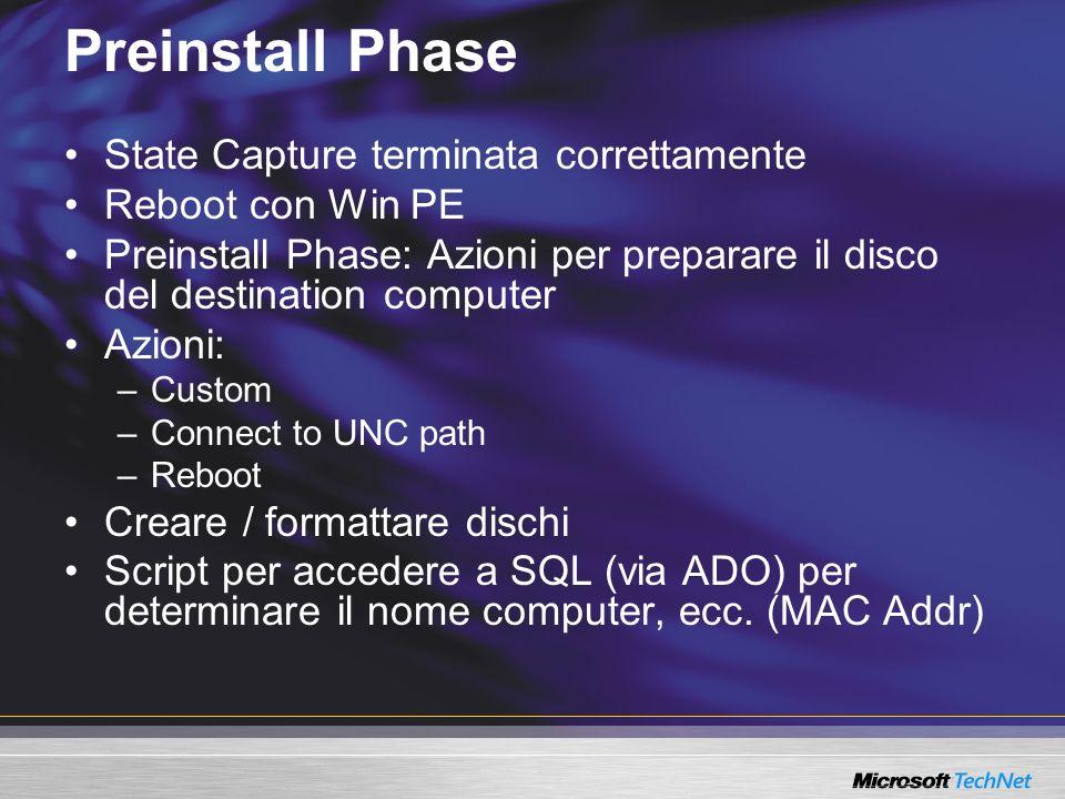 Preinstall Phase State Capture terminata correttamente Reboot con Win PE Preinstall Phase: Azioni per preparare il disco del destination computer Azioni: –Custom –Connect to UNC path –Reboot Creare / formattare dischi Script per accedere a SQL (via ADO) per determinare il nome computer, ecc.