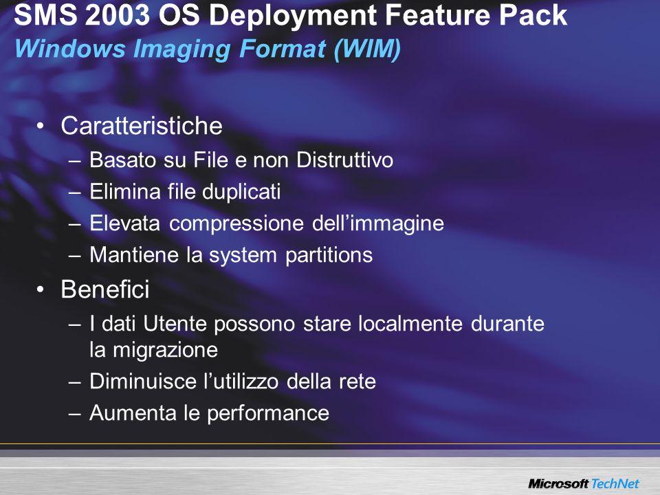 SMS 2003 OS Deployment Feature Pack Windows Imaging Format (WIM) Caratteristiche –Basato su File e non Distruttivo –Elimina file duplicati –Elevata compressione dellimmagine –Mantiene la system partitions Benefici –I dati Utente possono stare localmente durante la migrazione –Diminuisce lutilizzo della rete –Aumenta le performance