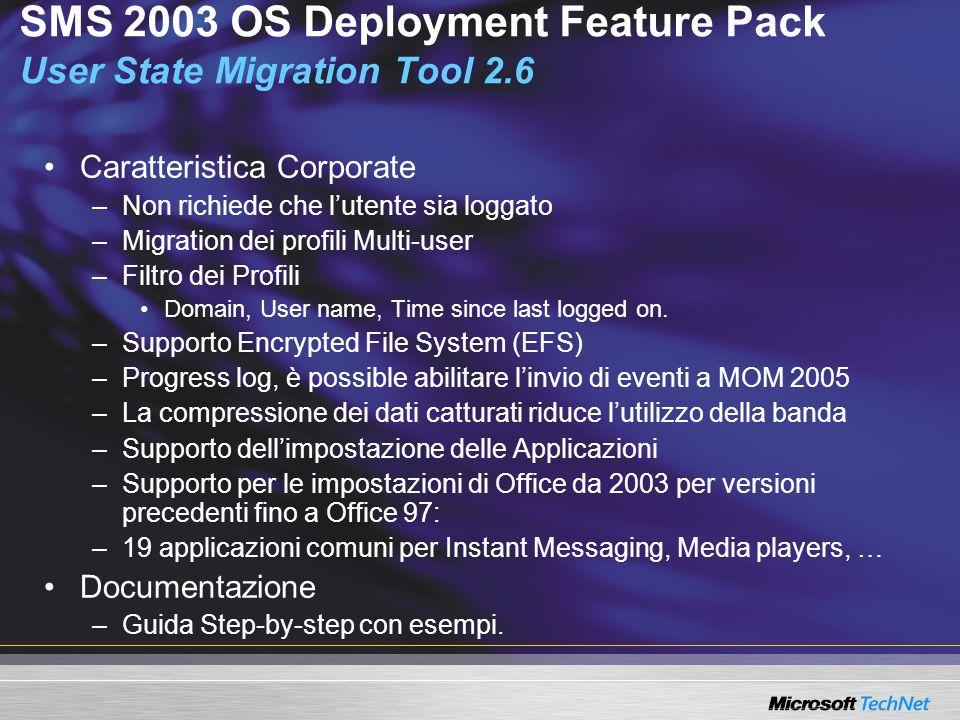 SMS 2003 OS Deployment Feature Pack User State Migration Tool 2.6 Caratteristica Corporate –Non richiede che lutente sia loggato –Migration dei profili Multi-user –Filtro dei Profili Domain, User name, Time since last logged on.