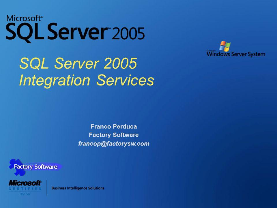 SQL Server 2005 Integration Services Franco Perduca Factory Software francop@factorysw.com