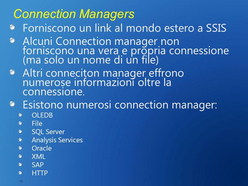 Connection Managers Forniscono un link al mondo estero a SSIS Alcuni Connection manager non forniscono una vera e propria connessione (ma solo un nome
