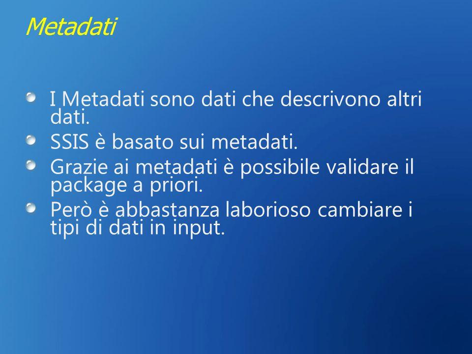 Metadati I Metadati sono dati che descrivono altri dati. SSIS è basato sui metadati. Grazie ai metadati è possibile validare il package a priori. Però