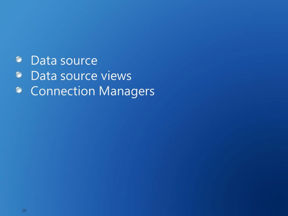 Data source Data source views Connection Managers 26