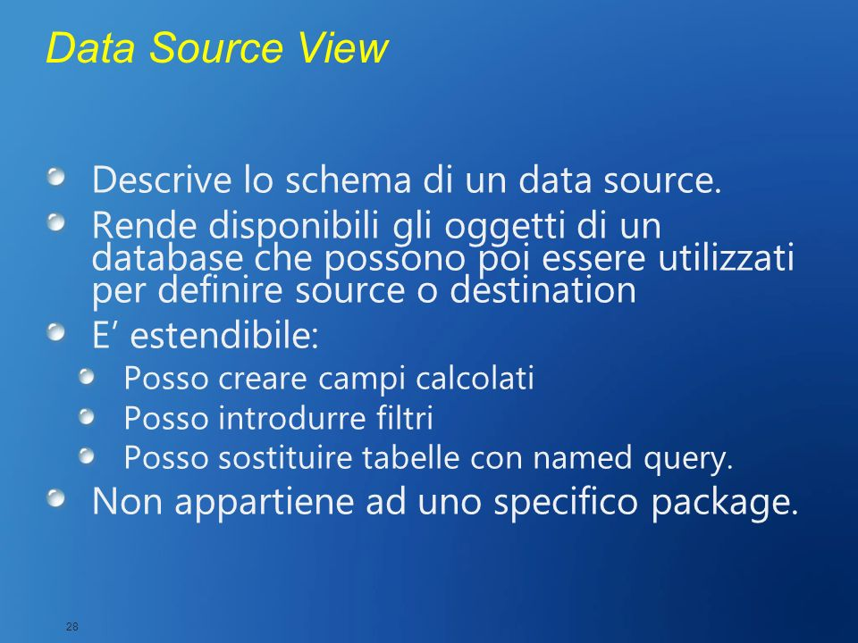 Data Source View Descrive lo schema di un data source. Rende disponibili gli oggetti di un database che possono poi essere utilizzati per definire sou