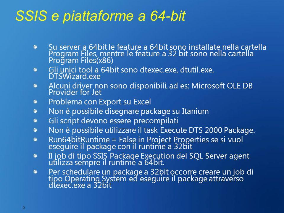SSIS e piattaforme a 64-bit Su server a 64bit le feature a 64bit sono installate nella cartella Program Files, mentre le feature a 32 bit sono nella c