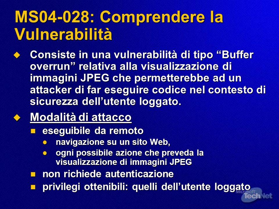 MS04-028: Comprendere la Vulnerabilità Consiste in una vulnerabilità di tipo Buffer overrun relativa alla visualizzazione di immagini JPEG che permetterebbe ad un attacker di far eseguire codice nel contesto di sicurezza dellutente loggato.