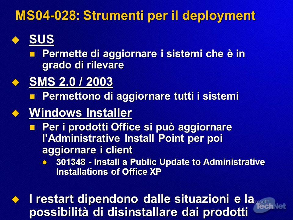 MS04-028: Strumenti per il deployment SUS SUS Permette di aggiornare i sistemi che è in grado di rilevare Permette di aggiornare i sistemi che è in grado di rilevare SMS 2.0 / 2003 SMS 2.0 / 2003 Permettono di aggiornare tutti i sistemi Permettono di aggiornare tutti i sistemi Windows Installer Windows Installer Per i prodotti Office si può aggiornare lAdministrative Install Point per poi aggiornare i client Per i prodotti Office si può aggiornare lAdministrative Install Point per poi aggiornare i client 301348 - Install a Public Update to Administrative Installations of Office XP 301348 - Install a Public Update to Administrative Installations of Office XP I restart dipendono dalle situazioni e la possibilità di disinstallare dai prodotti I restart dipendono dalle situazioni e la possibilità di disinstallare dai prodotti