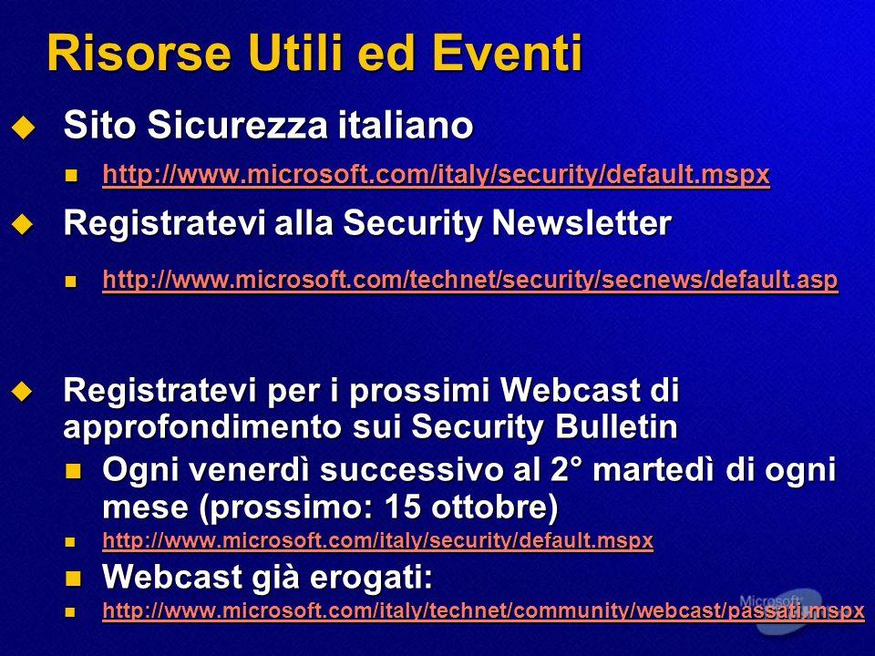 Risorse Utili ed Eventi Sito Sicurezza italiano Sito Sicurezza italiano http://www.microsoft.com/italy/security/default.mspx http://www.microsoft.com/italy/security/default.mspx http://www.microsoft.com/italy/security/default.mspx Registratevi alla Security Newsletter Registratevi alla Security Newsletter http://www.microsoft.com/technet/security/secnews/default.asp http://www.microsoft.com/technet/security/secnews/default.asp http://www.microsoft.com/technet/security/secnews/default.asp Registratevi per i prossimi Webcast di approfondimento sui Security Bulletin Registratevi per i prossimi Webcast di approfondimento sui Security Bulletin Ogni venerdì successivo al 2° martedì di ogni mese (prossimo: 15 ottobre) Ogni venerdì successivo al 2° martedì di ogni mese (prossimo: 15 ottobre) http://www.microsoft.com/italy/security/default.mspx http://www.microsoft.com/italy/security/default.mspx http://www.microsoft.com/italy/security/default.mspx Webcast già erogati: Webcast già erogati: http://www.microsoft.com/italy/technet/community/webcast/passati.mspx http://www.microsoft.com/italy/technet/community/webcast/passati.mspx http://www.microsoft.com/italy/technet/community/webcast/passati.mspx
