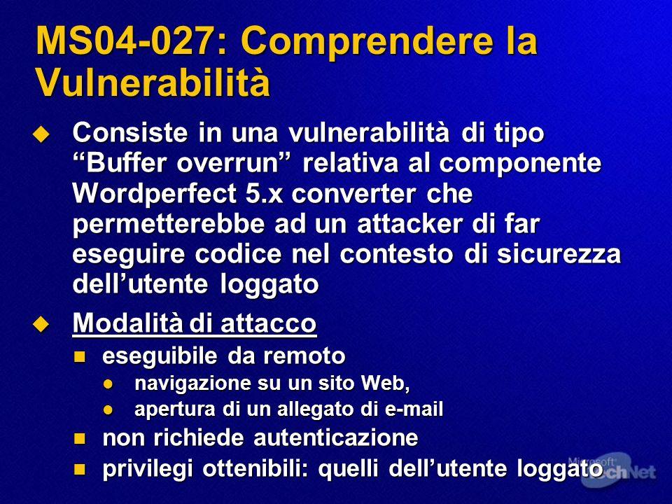 MS04-027: Comprendere la Vulnerabilità Consiste in una vulnerabilità di tipo Buffer overrun relativa al componente Wordperfect 5.x converter che permetterebbe ad un attacker di far eseguire codice nel contesto di sicurezza dellutente loggato Consiste in una vulnerabilità di tipo Buffer overrun relativa al componente Wordperfect 5.x converter che permetterebbe ad un attacker di far eseguire codice nel contesto di sicurezza dellutente loggato Modalità di attacco Modalità di attacco eseguibile da remoto eseguibile da remoto navigazione su un sito Web, navigazione su un sito Web, apertura di un allegato di e-mail apertura di un allegato di e-mail non richiede autenticazione non richiede autenticazione privilegi ottenibili: quelli dellutente loggato privilegi ottenibili: quelli dellutente loggato