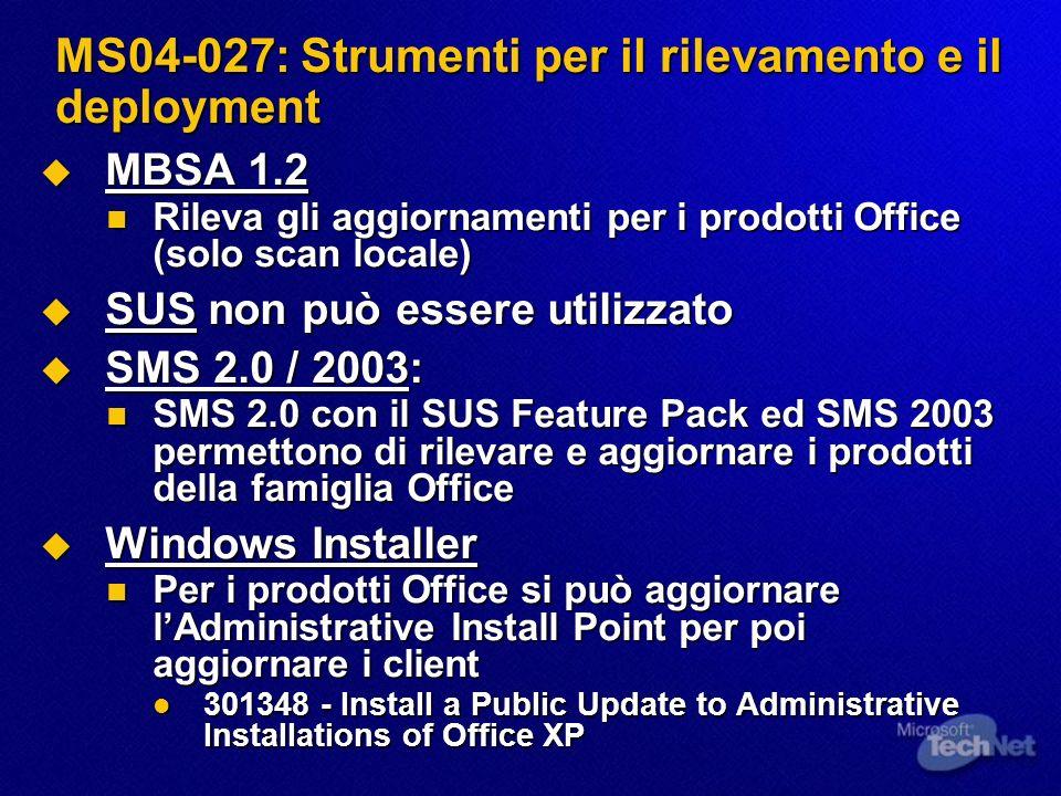 MS04-027: Strumenti per il rilevamento e il deployment MBSA 1.2 MBSA 1.2 Rileva gli aggiornamenti per i prodotti Office (solo scan locale) Rileva gli aggiornamenti per i prodotti Office (solo scan locale) SUS non può essere utilizzato SUS non può essere utilizzato SMS 2.0 / 2003: SMS 2.0 / 2003: SMS 2.0 con il SUS Feature Pack ed SMS 2003 permettono di rilevare e aggiornare i prodotti della famiglia Office SMS 2.0 con il SUS Feature Pack ed SMS 2003 permettono di rilevare e aggiornare i prodotti della famiglia Office Windows Installer Windows Installer Per i prodotti Office si può aggiornare lAdministrative Install Point per poi aggiornare i client Per i prodotti Office si può aggiornare lAdministrative Install Point per poi aggiornare i client 301348 - Install a Public Update to Administrative Installations of Office XP 301348 - Install a Public Update to Administrative Installations of Office XP