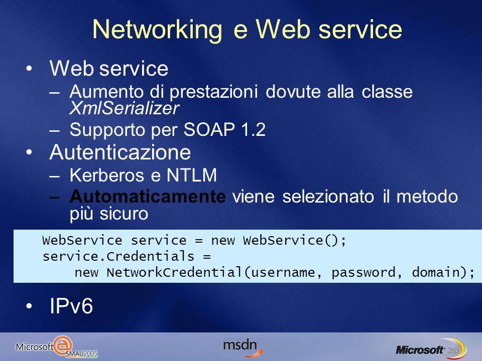 Networking e Web service Web service –Aumento di prestazioni dovute alla classe XmlSerializer –Supporto per SOAP 1.2 Autenticazione –Kerberos e NTLM –Automaticamente viene selezionato il metodo più sicuro IPv6 WebService service = new WebService(); service.Credentials = new NetworkCredential(username, password, domain);