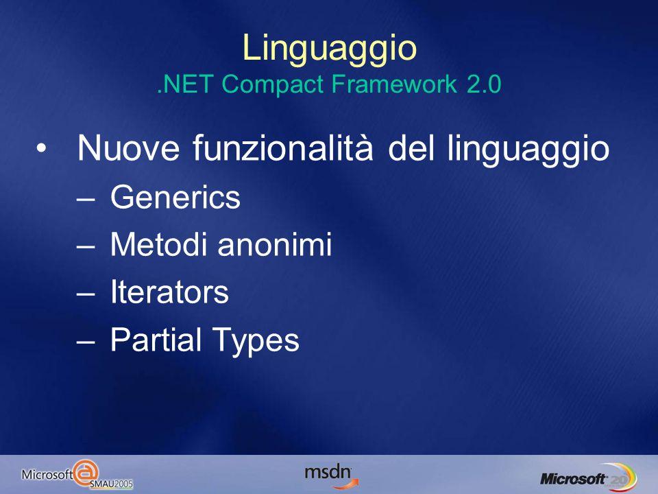 Linguaggio.NET Compact Framework 2.0 Nuove funzionalità del linguaggio –Generics –Metodi anonimi –Iterators –Partial Types