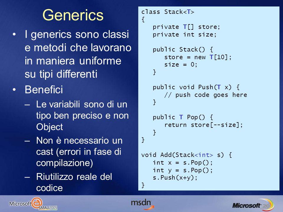 I generics sono classi e metodi che lavorano in maniera uniforme su tipi differenti Benefici –Le variabili sono di un tipo ben preciso e non Object –Non è necessario un cast (errori in fase di compilazione) –Riutilizzo reale del codice Generics class Stack { private T[] store; private int size; public Stack() { store = new T[10]; size = 0; } public void Push(T x) { // push code goes here } public T Pop() { return store[--size]; } } void Add(Stack s) { int x = s.Pop(); int y = s.Pop(); s.Push(x+y); }