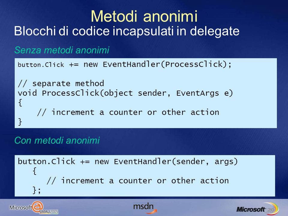 Blocchi di codice incapsulati in delegate Senza metodi anonimi Con metodi anonimi Metodi anonimi button.Click += new EventHandler(sender, args) { // increment a counter or other action }; button.Click += new EventHandler(ProcessClick); // separate method void ProcessClick(object sender, EventArgs e) { // increment a counter or other action }