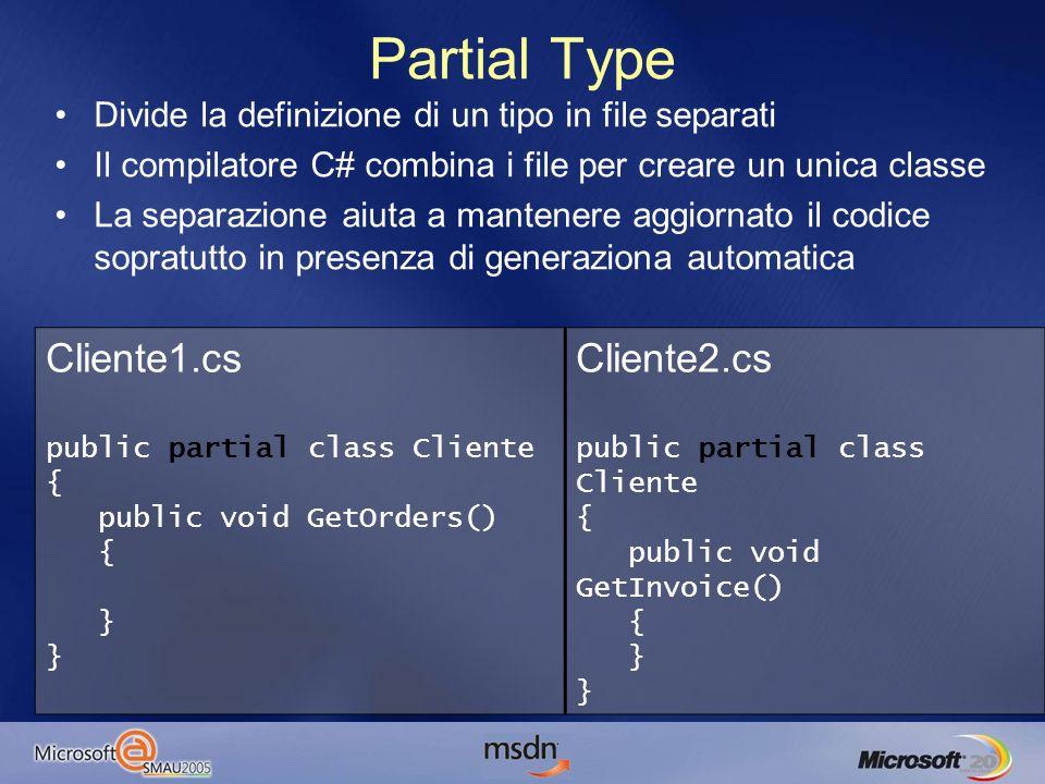Partial Type Cliente1.cs public partial class Cliente { public void GetOrders() { } } Cliente2.cs public partial class Cliente { public void GetInvoice() { } } Divide la definizione di un tipo in file separati Il compilatore C# combina i file per creare un unica classe La separazione aiuta a mantenere aggiornato il codice sopratutto in presenza di generaziona automatica